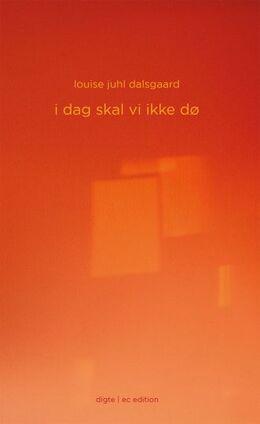 Louise Juhl Dalsgaard: I dag skal vi ikke dø : digte